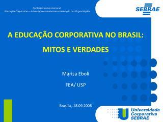 A EDUCAÇÃO CORPORATIVA NO BRASIL:  MITOS E VERDADES Marisa Eboli FEA/ USP Brasília, 18.09.2008