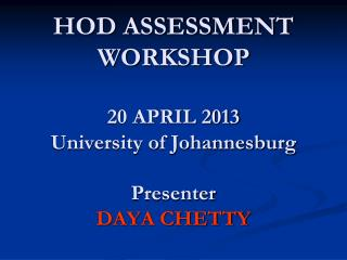 HOD ASSESSMENT WORKSHOP 20 APRIL 2013 University of Johannesburg Presenter DAYA CHETTY