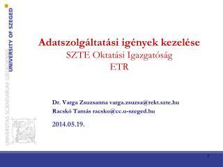 Dr. Varga Zsuzsanna varga.zsuzsa@rekt.szte.hu Racskó Tamás  racsko@cc.u-szeged.hu 2014.05.19.
