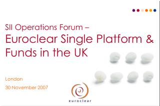 SII Operations Forum – Euroclear Single Platform &  Funds in the UK