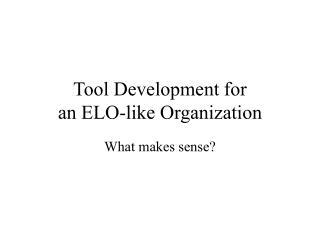 Tool Development for  an ELO-like Organization