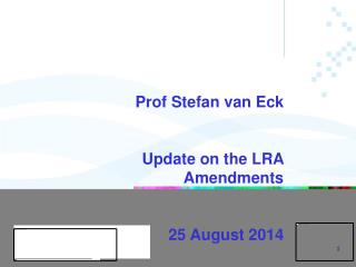 UNIVERSITY OF PRETORIA Prof Stefan van Eck Update on the LRA Amendments 25 August 2014