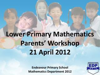 Lower Primary Mathematics Parents' Workshop  21 April 2012  Endeavour Primary School