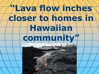 """"""" Lava flow inches closer to homes in Hawaiian community """""""