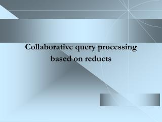 Collaborative query processing based on reducts