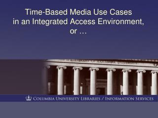 Time-Based Media Use Cases in an Integrated Access Environment, or …