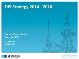 DIS Strategy 2014 - 2016 Faculty Presentation September, 2014 Malene Torp mto@dis.dk