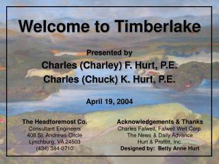 Welcome to Timberlake Presented by Charles (Charley) F. Hurt, P.E. Charles (Chuck) K. Hurt, P.E.