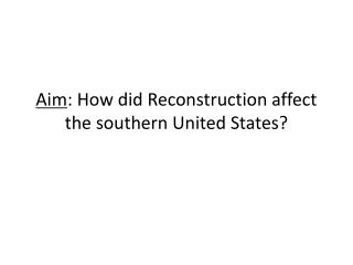 Aim : How did Reconstruction affect the southern United States?