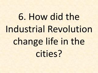 6. How did the Industrial Revolution change life in the cities?