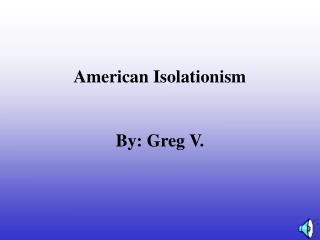 American Isolationism By: Greg V.