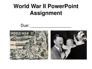 World War II PowerPoint Assignment Due: __________________