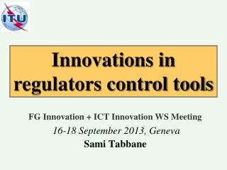 FG Innovation + ICT Innovation WS Meeting 16-18 September 2013, Geneva Sami Tabbane