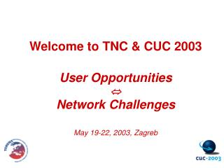 Welcome to TNC & CUC 2003 User Opportunities  Network Challenges May 19-22, 2003, Zagreb