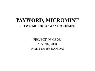 PAYWORD, MICROMINT TWO MICROPAYMENT SCHEMES PROJECT OF CS 265 SPRING, 2004 WRITTEN BY JIAN DAI