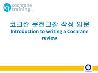 코크란 문헌고찰 작성 입문 Introduction to writing a Cochrane review
