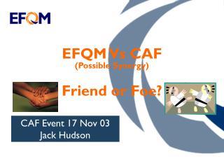 EFQM Vs CAF (Possible Synergy) Friend or Foe?
