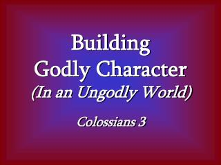 Building Godly Character (In an Ungodly World) Colossians 3