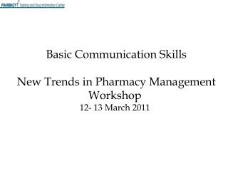 Basic Communication Skills    New Trends in Pharmacy Management Workshop 12- 13 March 2011