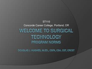 Welcome to Surgical Technology Program Norms Douglas J. Hughes, M.Ed., csfa, csa, cst, crcst
