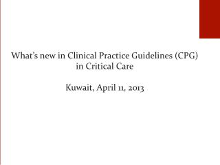 What's  new in Clinical Practice Guidelines (CPG) in Critical Care Kuwait , April  11, 2013