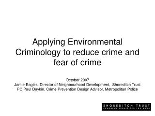 Applying Environmental Criminology to reduce crime and fear of crime   October 2007 Jamie Eagles, Director of Neighbourh