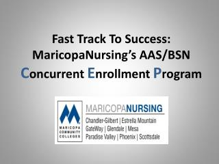 Fast Track To Success: MaricopaNursing's  AAS/BSN  C oncurrent  E nrollment  P rogram
