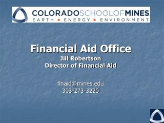 Financial Aid Office Jill Robertson Director of Financial Aid finaid@mines 303-273-3220