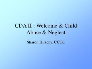 CDA II	: Welcome & Child Abuse & Neglect