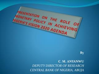 PRESENTATION ON THE ROLE OF MONETARY POLICY IN ACHIEVING NIGERIA'S VISION 2020 AGENDA