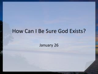 How Can I Be Sure God Exists?