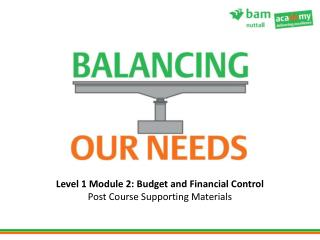 Level 1 Module 2: Budget and Financial Control Post Course Supporting Materials