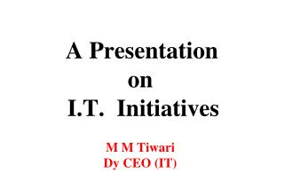 A Presentation on   I.T.  Initiatives M M Tiwari Dy CEO (IT)
