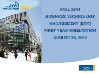 FALL 2014 BUSINESS TECHNOLOGY MANAGEMENT (BTM)  FIRST YEAR ORIENTATION AUGUST 26, 2014