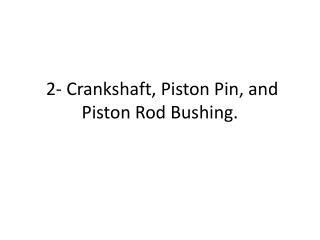 2- Crankshaft, Piston Pin, and Piston Rod Bushing.