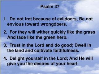 Psalm 37   Do not fret because of evildoers, Be not envious toward wrongdoers.
