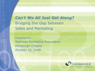 Can't We All Just Get Along? Bridging the Gap between  Sales and Marketing Presented to: