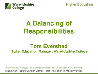 A Balancing of Responsibilities Tom Evershed Higher Education Manager, Warwickshire College