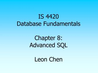 IS 4420 Database Fundamentals Chapter 8: Advanced SQL Leon Chen
