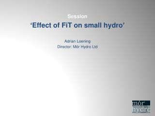 Session ' Effect of FiT on small hydro ' Adrian Loening Director: M ór Hydro Ltd