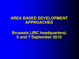 AREA BASED DEVELOPMENT APPROACHES Brussels (JRC headquarters)  6 and 7 September 2010
