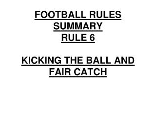 FOOTBALL RULES SUMMARY RULE 6 KICKING THE BALL AND FAIR CATCH