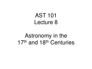 AST 101 Lecture 8 Astronomy in the  17 th  and 18 th  Centuries