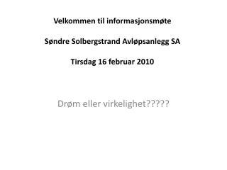 Velkommen til informasjonsmøte Søndre Solbergstrand Avløpsanlegg SA Tirsdag 16 februar 2010