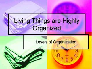 Living Things are Highly Organized