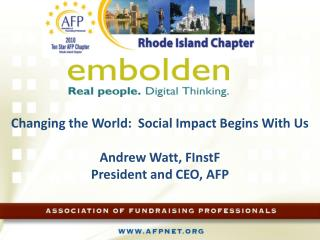 Changing  the World:  Social Impact Begins With  Us Andrew  Watt,  FInstF President and CEO, AFP