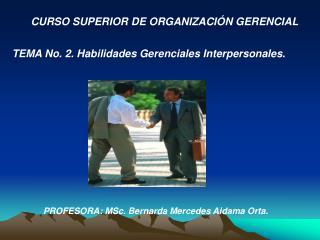 CURSO SUPERIOR DE ORGANIZACI N GERENCIAL      TEMA No. 2. Habilidades Gerenciales Interpersonales.