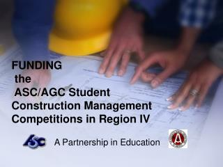 FUNDING  the  ASC/AGC Student Construction Management Competitions in Region IV