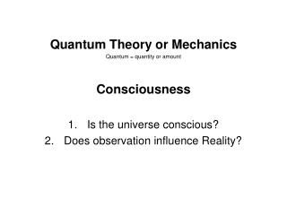 Quantum Theory or Mechanics Quantum = quantity or amount Consciousness Is the universe conscious?