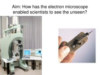 Aim: How has the electron microscope enabled scientists to see the unseen?